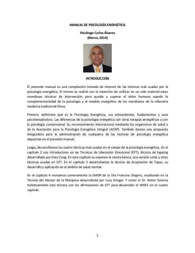 1 MANUAL DE PSICOLOGÍA ENERGÉTICA Psicólogo Carlos Álvarez (Marzo, 2014) INTRODUCCIÓN El presente manual es una compilació...