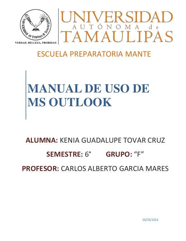 "MANUAL DE USO DE MS OUTLOOK 26/05/2014 ESCUELA PREPARATORIA MANTE ALUMNA: KENIA GUADALUPE TOVAR CRUZ SEMESTRE: 6° GRUPO: ""..."