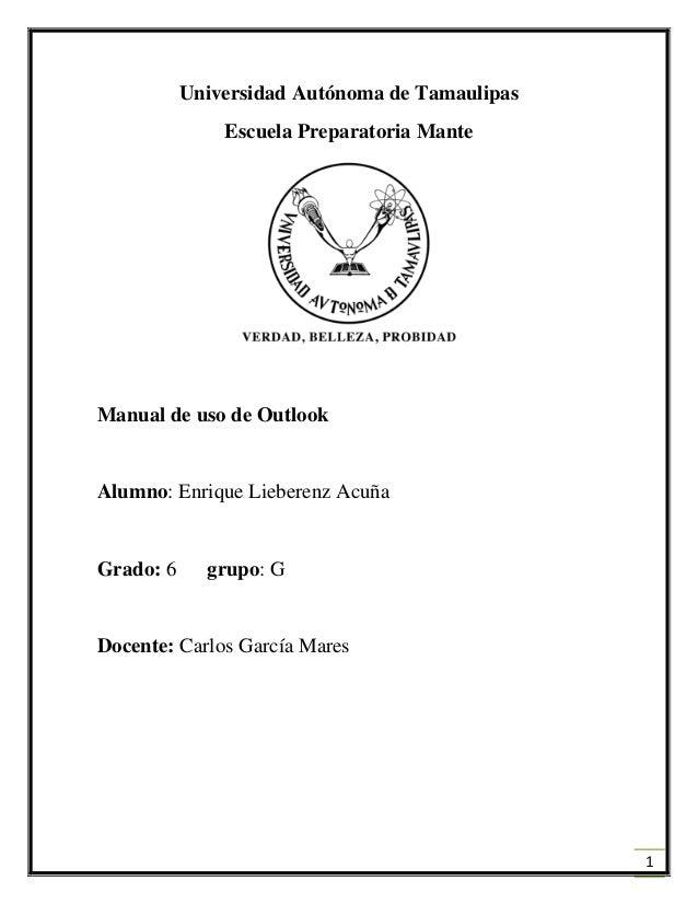 1 Universidad Autónoma de Tamaulipas Escuela Preparatoria Mante Manual de uso de Outlook Alumno: Enrique Lieberenz Acuña G...