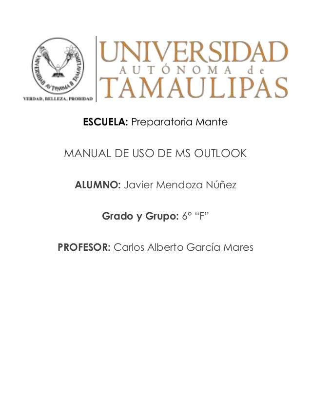 """ESCUELA: Preparatoria Mante MANUAL DE USO DE MS OUTLOOK ALUMNO: Javier Mendoza Núñez Grado y Grupo: 6° """"F"""" PROFESOR: Carlo..."""