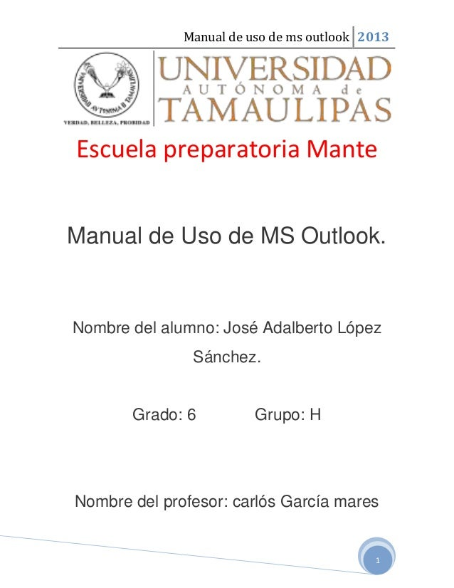Manual de uso de ms outlook 20131Escuela preparatoria ManteManual de Uso de MS Outlook.Nombre del alumno: José Adalberto L...