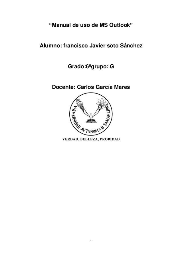 """1 """"Manual de uso de MS Outlook"""" Alumno: francisco Javier soto Sánchez Grado:6ºgrupo: G Docente: Carlos García Mares"""