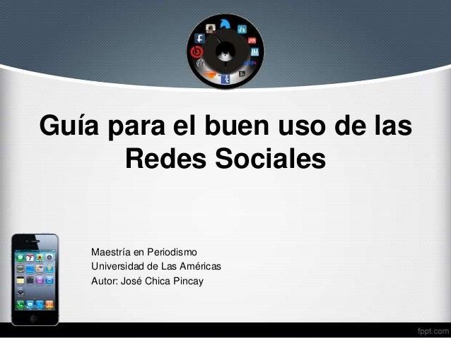 Guía para el buen uso de las Redes Sociales  Maestría en Periodismo Universidad de Las Américas Autor: José Chica Pincay
