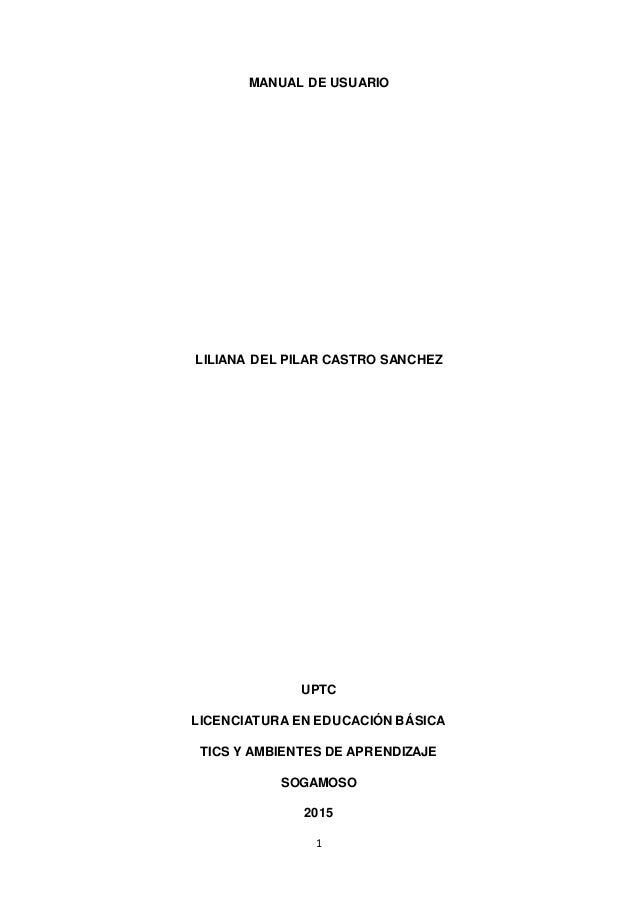 1 MANUAL DE USUARIO LILIANA DEL PILAR CASTRO SANCHEZ UPTC LICENCIATURA EN EDUCACIÓN BÁSICA TICS Y AMBIENTES DE APRENDIZAJE...