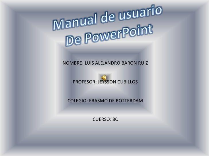 NOMBRE: LUIS ALEJANDRO BARON RUIZ   PROFESOR: JEYSSON CUBILLOS COLEGIO: ERASMO DE ROTTERDAM           CUERSO: 8C