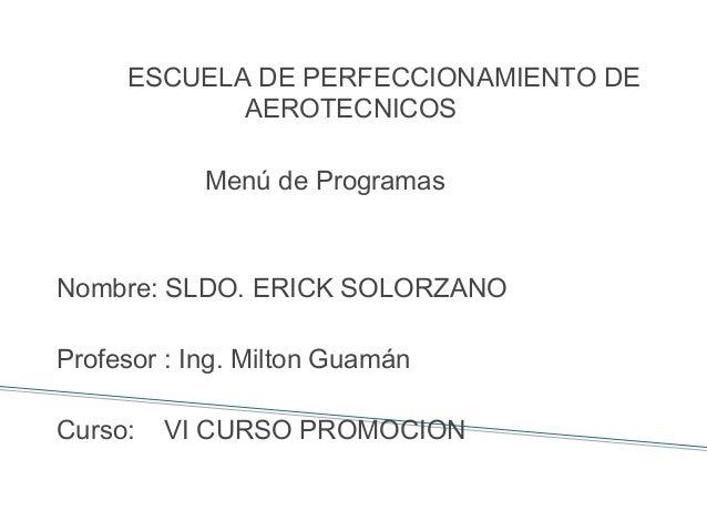 ESCUELA DE PERFECCIONAMIENTO DE  AEROTECNICOS  Menú de Programas  Nombre: SLDO. ERICK SOLORZANO  Profesor : Ing. Milton Gu...