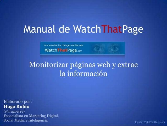 Manual de WatchThatPageMonitorizar páginas web y extraela informaciónElaborado por :Hugo Rubio(@hugoerre)Especialista en M...