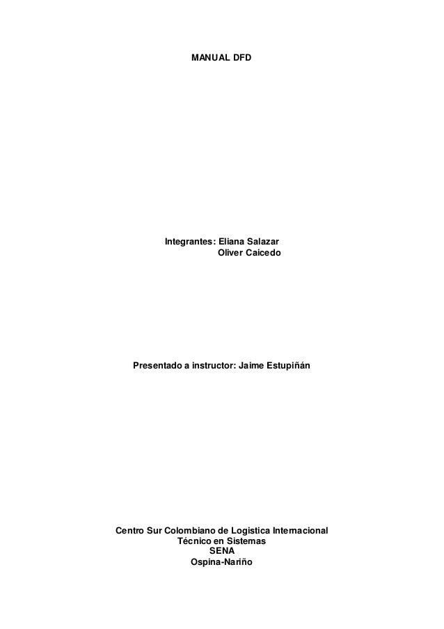 MANUAL DFD Integrantes: Eliana Salazar Oliver Caicedo Presentado a instructor: Jaime Estupiñán Centro Sur Colombiano de Lo...