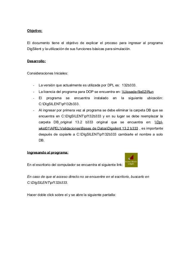 Objetivo: El documento tiene el objetivo de explicar el proceso para ingresar al programa DigSilent y la utilización de su...