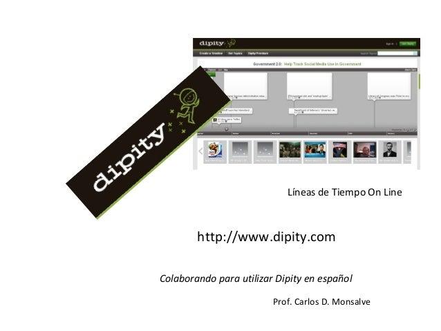 http://www.dipity.com Colaborando para utilizar Dipity en español Prof. Carlos D. Monsalve Líneas de Tiempo On Line