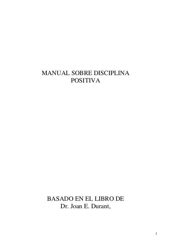 1 MANUAL SOBRE DISCIPLINA POSITIVA BASADO EN EL LIBRO DE Dr. Joan E. Durant,