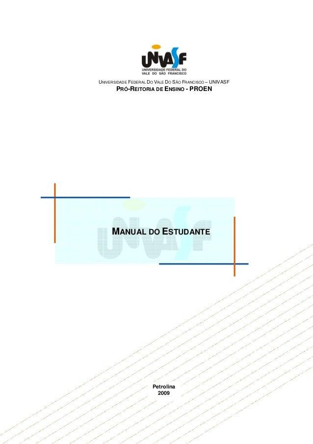 UNIVERSIDADE FEDERAL DO VALE DO SÃO FRANCISCO – UNIVASF PRÓ-REITORIA DE ENSINO - PROEN MANUAL DO ESTUDANTE Petrolina 2009