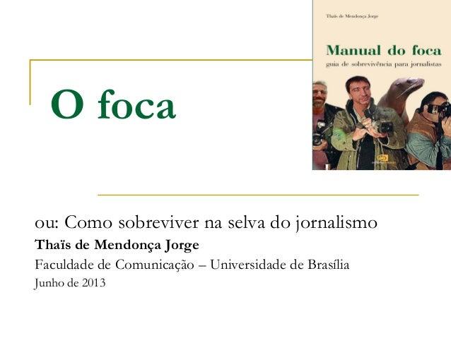 O focaou: Como sobreviver na selva do jornalismoThaïs de Mendonça JorgeFaculdade de Comunicação – Universidade de Brasília...
