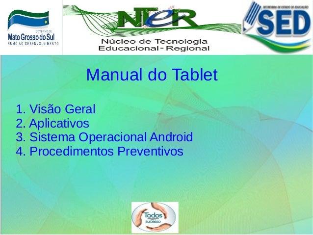 1. Visão Geral 2. Aplicativos 3. Sistema Operacional Android 4. Procedimentos Preventivos Manual do Tablet