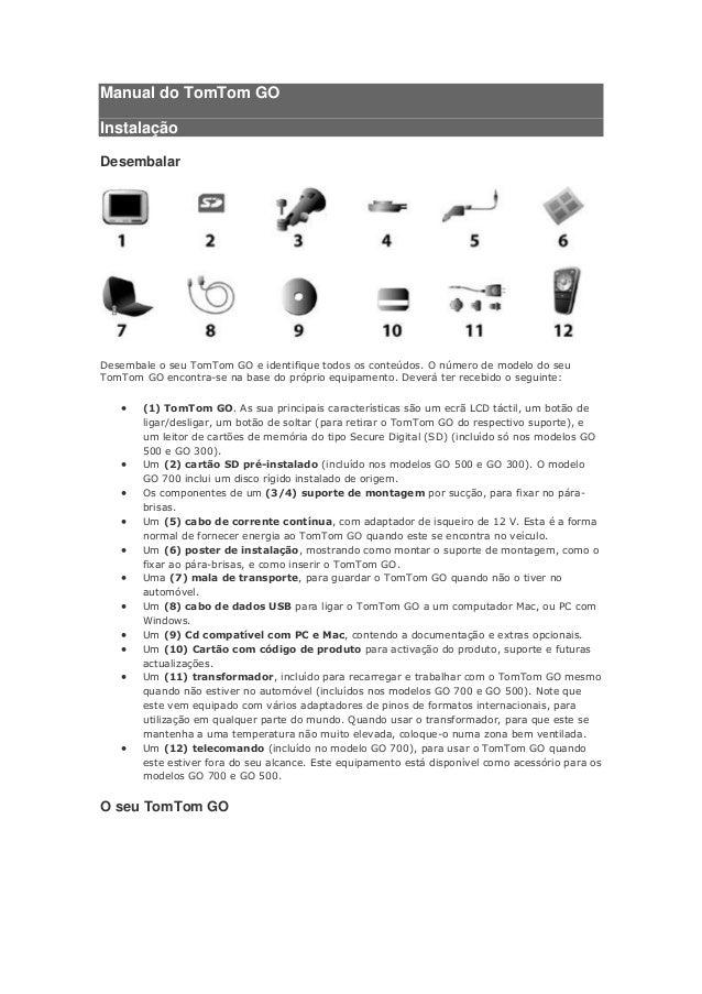 Manual do TomTom GOInstalaçãoDesembalarDesembale o seu TomTom GO e identifique todos os conteúdos. O número de modelo do s...