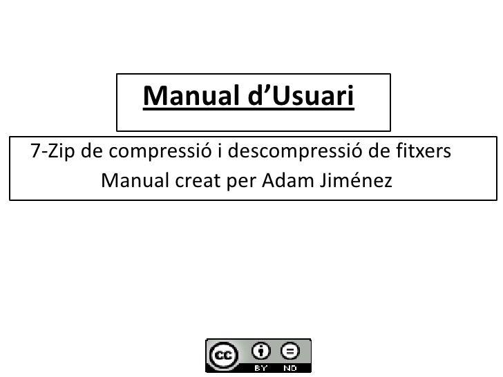 Manual d'Usuari<br /><br />   7-Zip de compressió i descompressió de fitxers <br />       Manual creat per Adam Jiménez<...