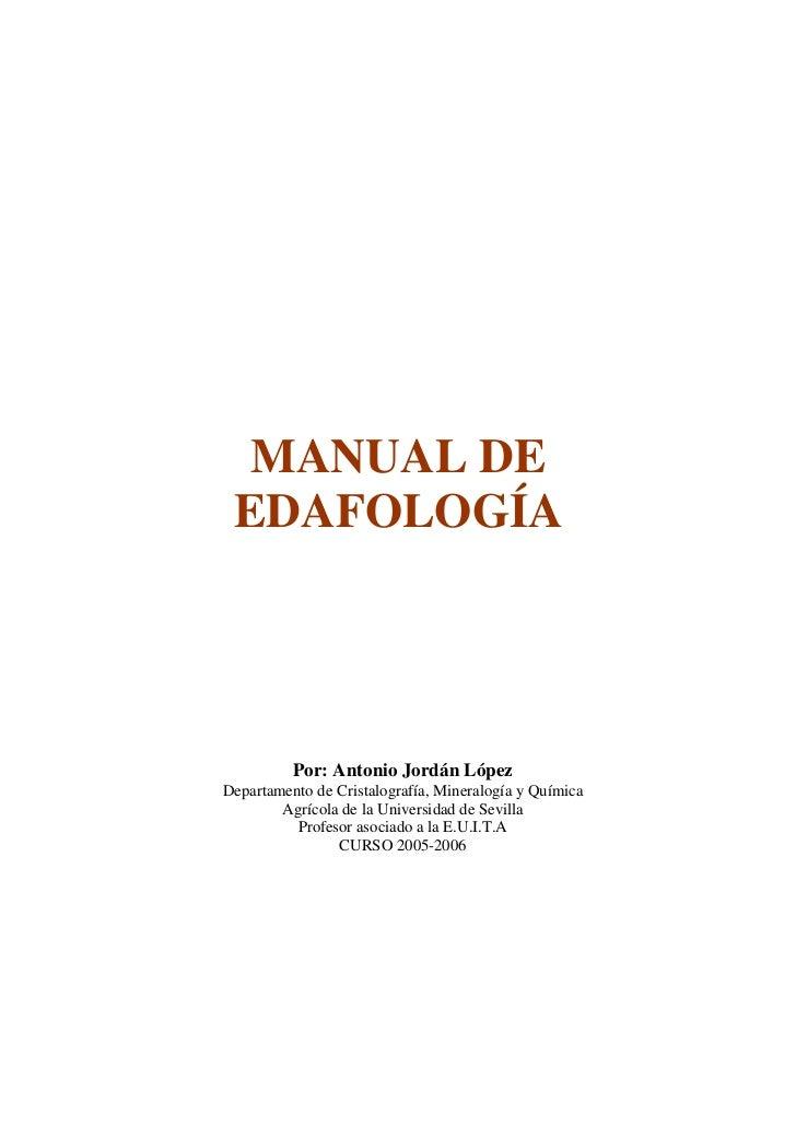 MANUAL DE EDAFOLOGÍA          Por: Antonio Jordán LópezDepartamento de Cristalografía, Mineralogía y Química        Agríco...