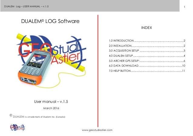1 www.geostudiastier.com DUALEM Log – USER MANUAL – v.1.5 DUALEM© LOG Software User manual – v.1.5 March 2016 © DUALEM is ...