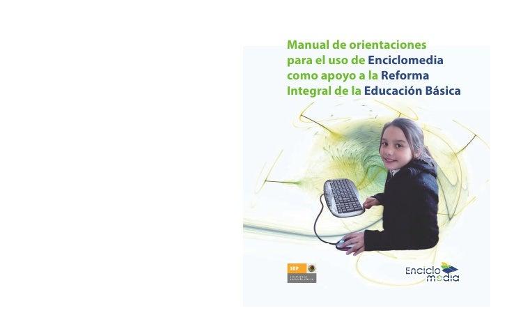 Manual de orientacionespara el uso de Enciclomediacomo apoyo a la ReformaIntegral de la Educación Básica