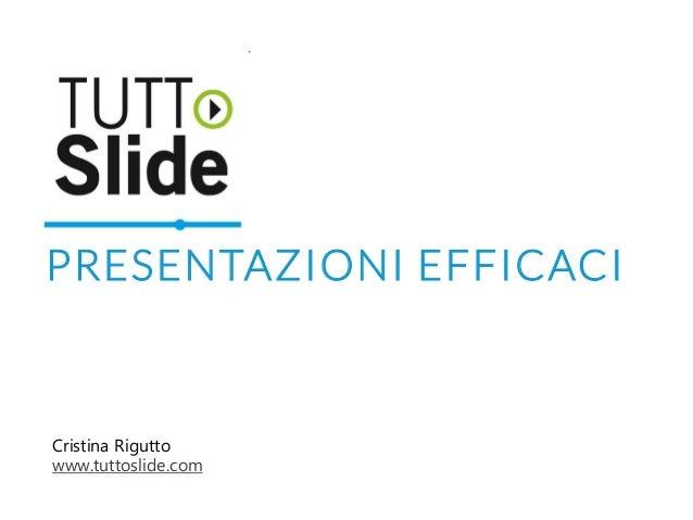 PRESENTAZIONI EFFICACI Cristina Rigutto www.tuttoslide.com