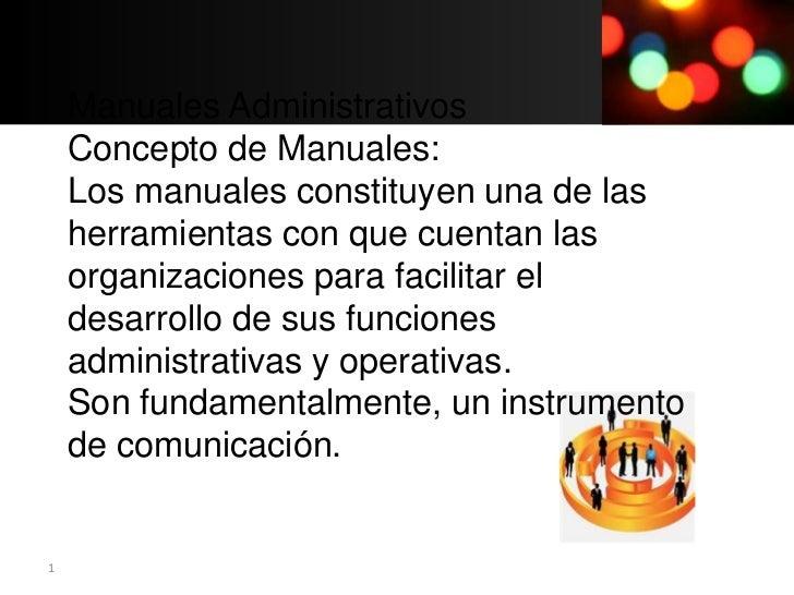 Manuales Administrativos    Concepto de Manuales:    Los manuales constituyen una de las    herramientas con que cuentan l...