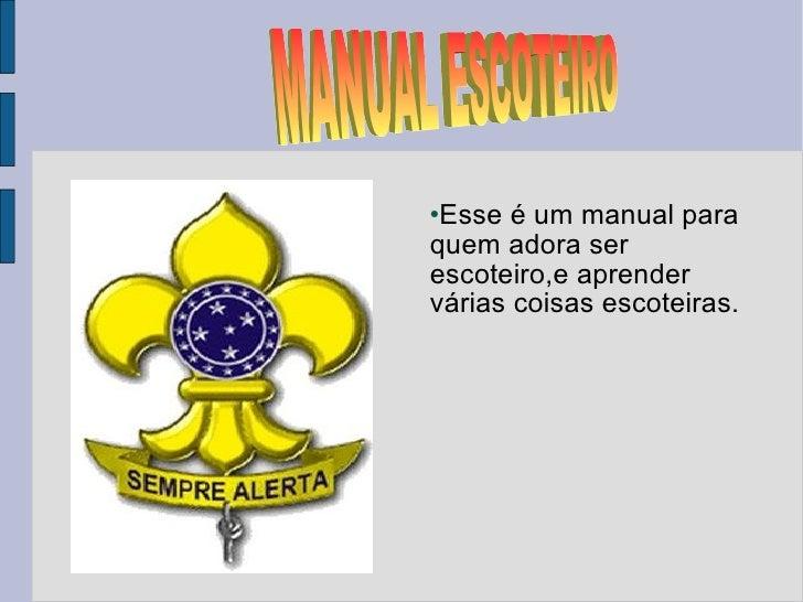 <ul><li>Esse é um manual para quem adora ser escoteiro,e aprender várias coisas escoteiras. </li></ul>MANUAL ESCOTEIRO