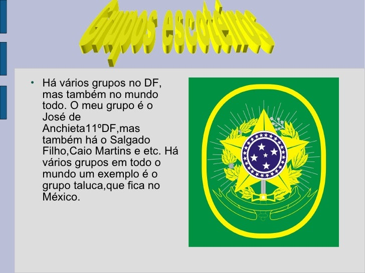 <ul><li>Há vários grupos no DF, mas também no mundo todo. O meu grupo é o José de Anchieta11ºDF,mas também há o Salgado Fi...