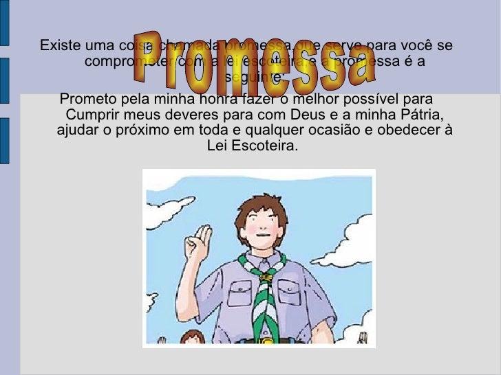 Existe uma coisa chamada promessa,que serve para você se comprometer com a lei escoteira,e a promessa é a seguinte: Promet...