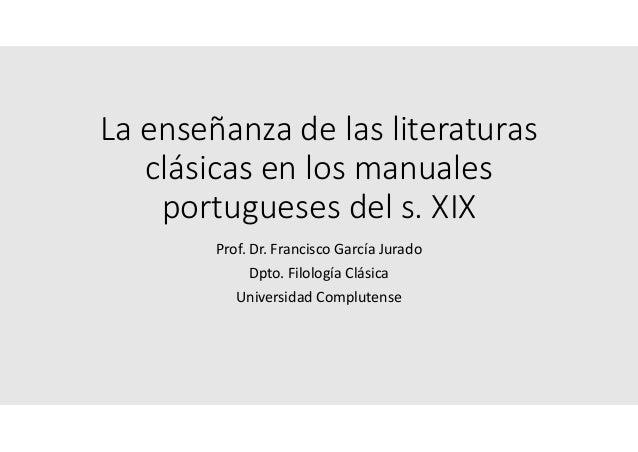 La enseñanza de las literaturas clásicas en los manuales portugueses del s. XIX Prof. Dr. Francisco García Jurado Dpto. Fi...
