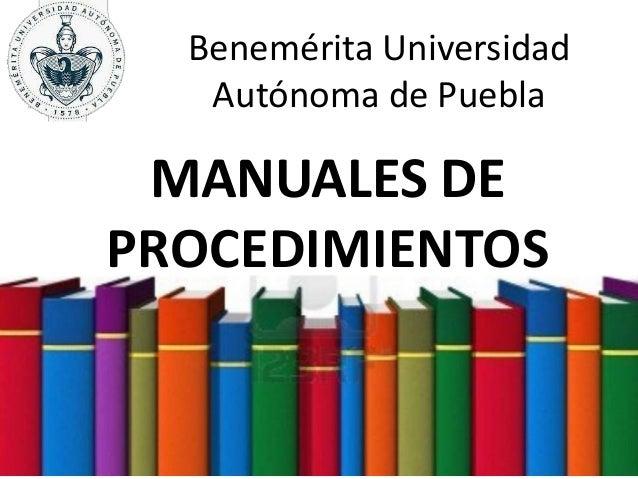 Benemérita Universidad Autónoma de Puebla MANUALES DE PROCEDIMIENTOS