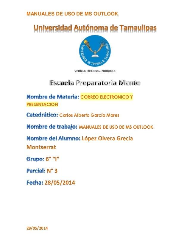MANUALES DE USO DE MS OUTLOOK. 28/05/2014 CORREO ELECTRONICO Y PRESENTACION Carlos Alberto García Mares MANUALES DE USO DE...