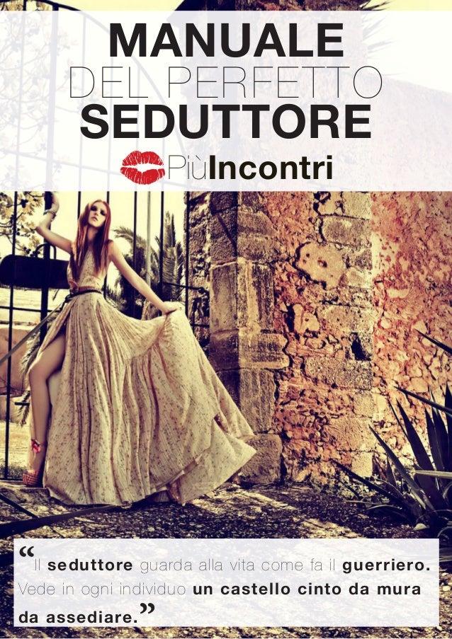"""www.piuincontri.com 1 MANUALE DEL PERFETTO SEDUTTORE """"Il seduttore guarda alla vita come fa il guerriero. Vede in ogni ind..."""
