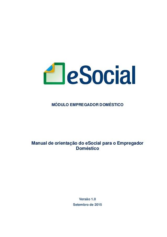 MÓDULO EMPREGADOR DOMÉSTICO Manual de orientação do eSocial para o Empregador Doméstico Versão 1.0 Setembro de 2015