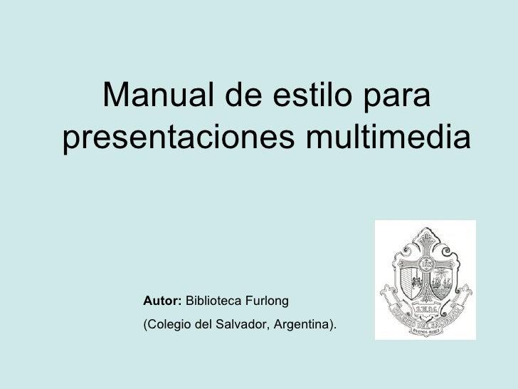 Manual de estilo para presentaciones multimedia Autor:   Biblioteca Furlong (Colegio del Salvador,  Argentina).
