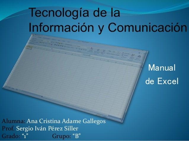 """Manual de Excel Alumna: Ana Cristina Adame Gallegos Prof. Sergio Iván Pérez Siller Grado: """"1"""" Grupo: """"B"""""""