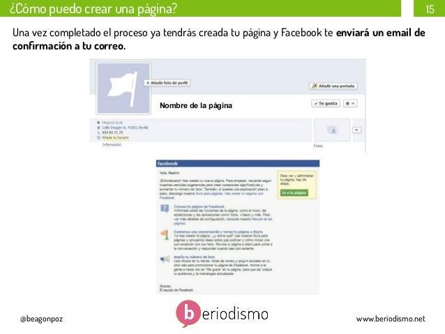 ¿Cómo puedo crear una página?  15  Una vez completado el proceso ya tendrás creada tu página y Facebook te enviará un emai...