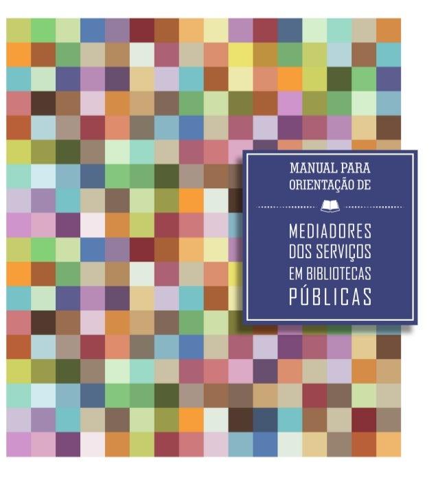3 MANUAL PARA ORIENTAÇÃO DE MEDIADORES DOS SERVIÇOS EM BIBLIOTECAS PÚBLICAS SECRETARIA DE CULTURA FUNDAÇÃO PEDRO CALMON – ...