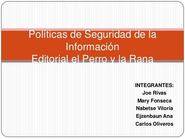 INTEGRANTES: Joe Rivas Mary Fonseca Nabetse Viloria Ejzenbaun Ana Carlos Oliveros Políticas de Seguridad de la Información...