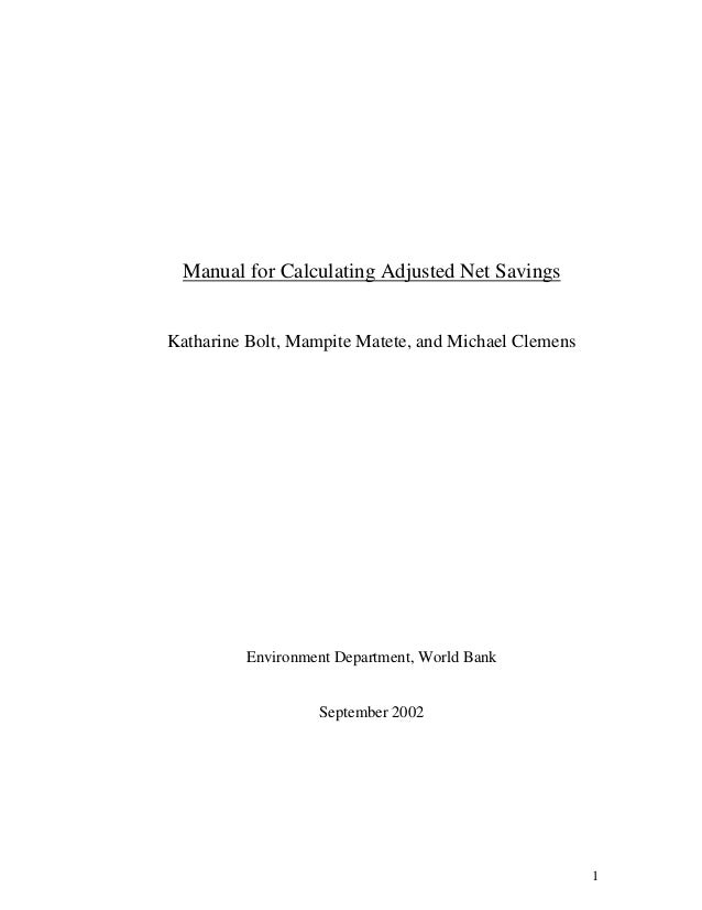 1 Manual for Calculating Adjusted Net Savings Katharine Bolt, Mampite Matete, and Michael Clemens Environment Department, ...