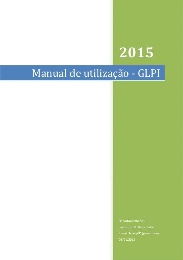 1 2015 Departamento de T.I Lauro Luiz M. Gato Júnior E-mail: laurojr91@gmail.com 03/01/2015 Manual de utilização - GLPI