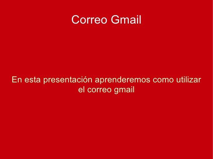 Correo Gmail En esta presentación aprenderemos como utilizar el correo gmail