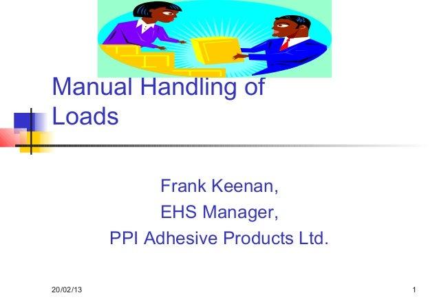 Manual Handling ofLoads                Frank Keenan,                EHS Manager,           PPI Adhesive Products Ltd.20/02...
