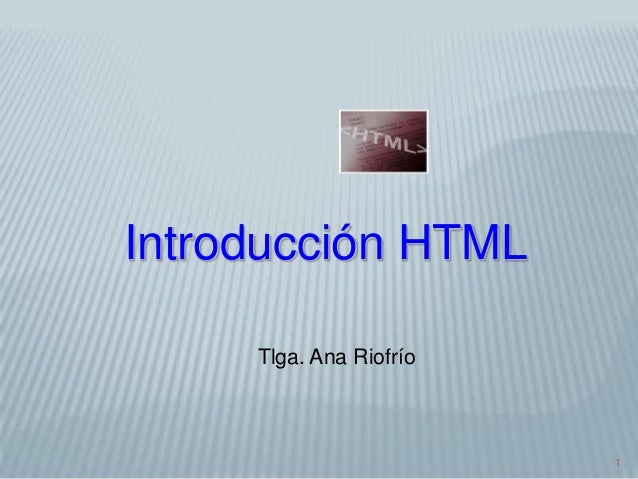 1 Introducción HTML Tlga. Ana Riofrío