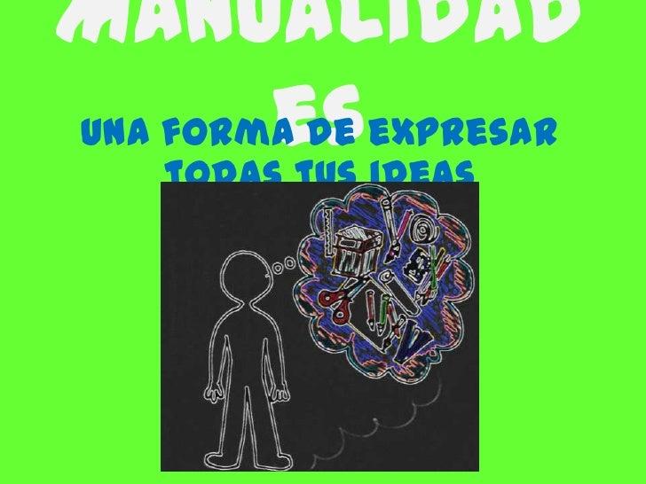 Manualidades<br />Una forma de expresar todas tus ideas<br />