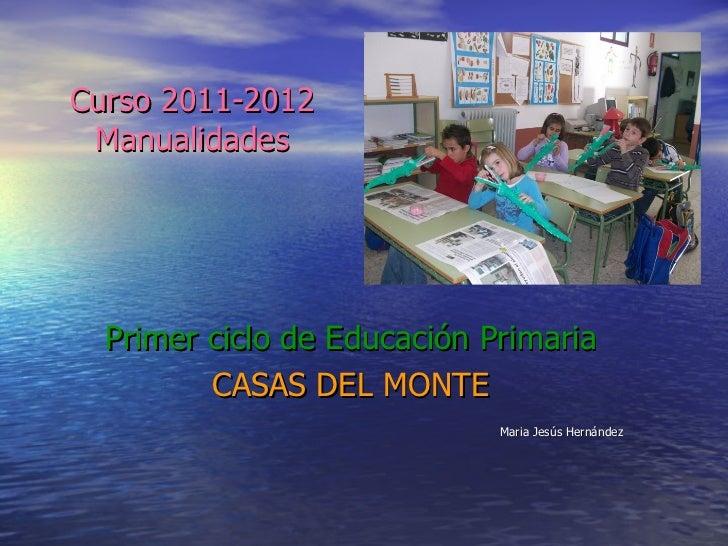 Curso 2011-2012 Manualidades Primer ciclo de Educación Primaria CASAS DEL MONTE Maria Jesús Hernández
