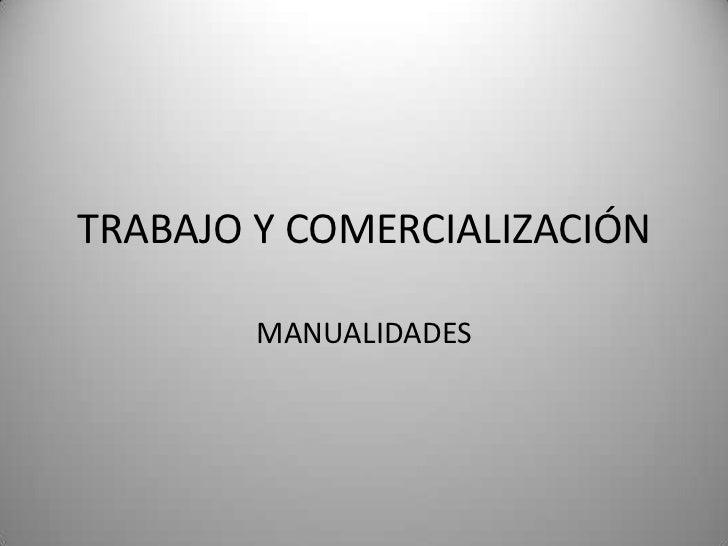 TRABAJO Y COMERCIALIZACIÓN        MANUALIDADES