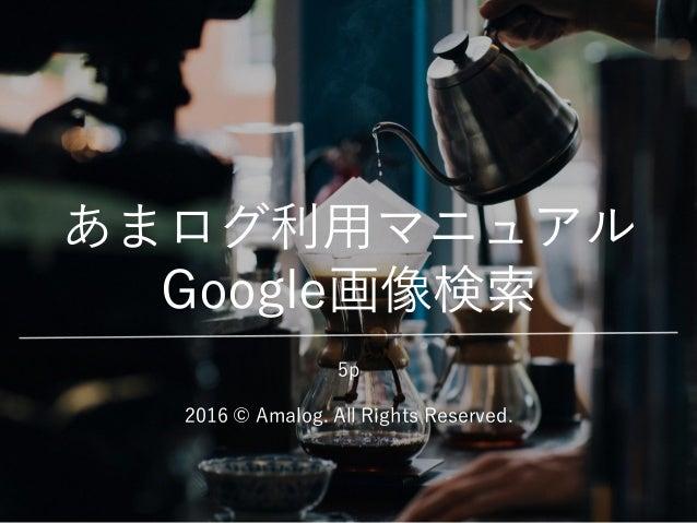 あまログ利用マニュアル Google画像検索 2016 © Amalog. All Rights Reserved. 5p