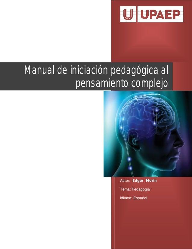 Autor: Edgar Morín Tema: Pedagogía Idioma: Español Manual de iniciación pedagógica al pensamiento complejo