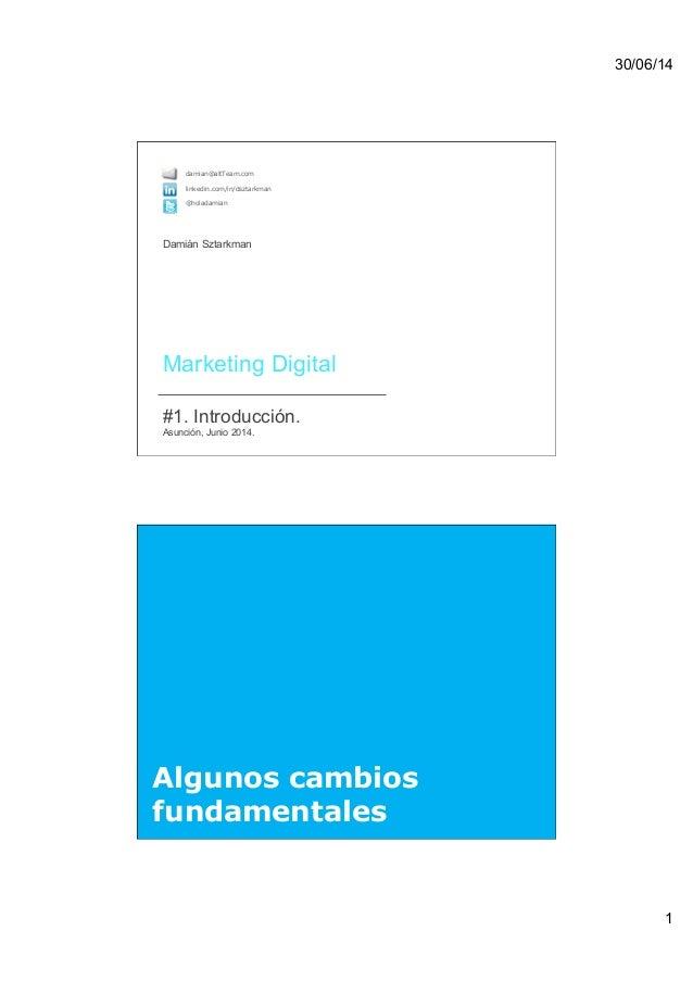 30/06/14 1  Marketing Digital  #1. Introducción. Asunción, Junio 2014. damian@altTeam.com linkedin.com/in/dsztarkman @...