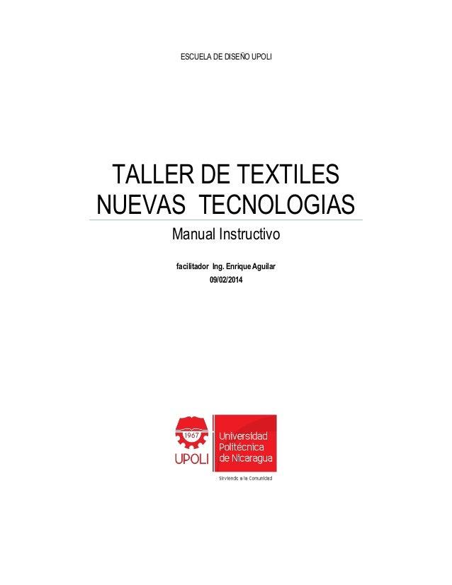 ESCUELA DE DISEÑO UPOLI TALLER DE TEXTILES NUEVAS TECNOLOGIAS Manual Instructivo facilitador Ing. Enrique Aguilar 09/02/20...